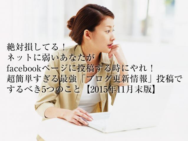 絶対損してる!ネットに弱いあなたがfacebookページに投稿する時にやれ!超簡単すぎる最強「ブログ更新情報」投稿でするべき5つのこと【2015年11月末版】