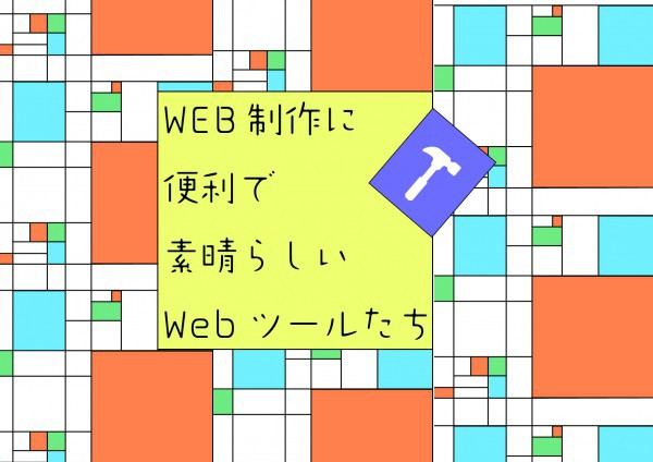 Web制作に便利で素晴らしいWebツールたち
