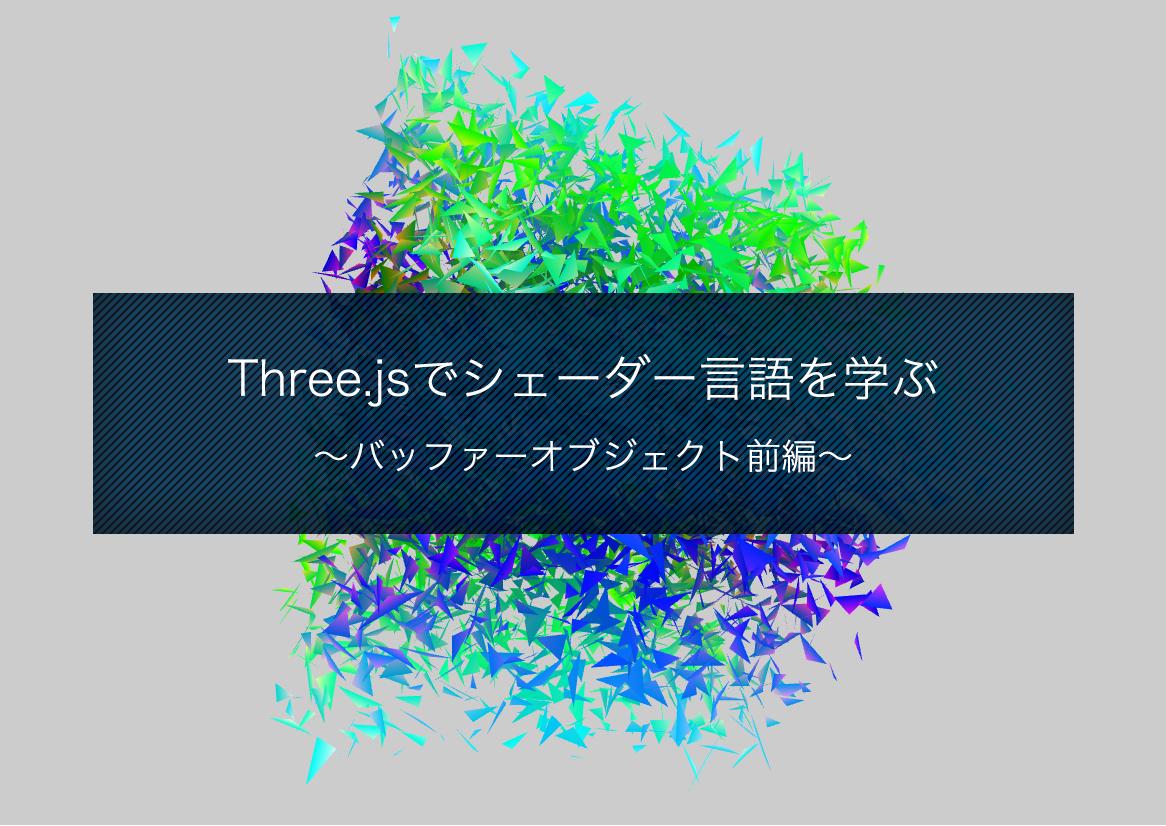 Three.jsでシェーダー言語を学ぶ 〜バッファーオブジェクト前編〜