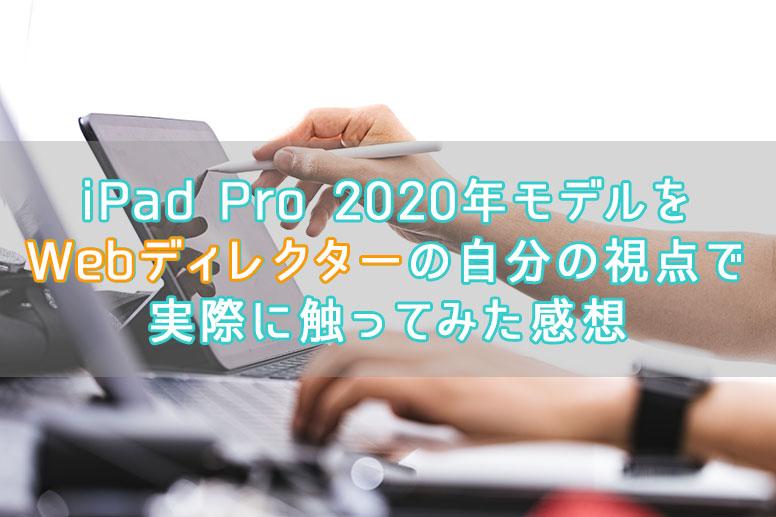 iPad Pro 2020年モデルをWebディレクターの自分の視点で実際に触ってみた感想