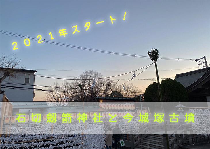 2021年のスタート!〜石切劔箭神社と今城塚古墳〜