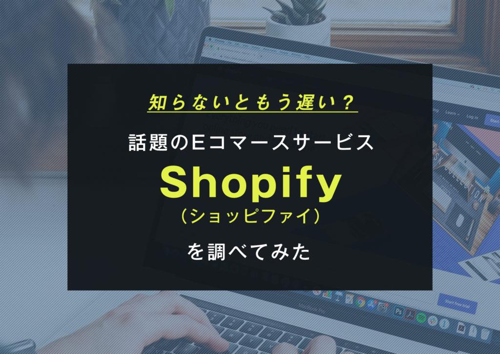 知らないともう遅い?話題のEコマースサービス「Shopify(ショッピファイ)」を調べてみた
