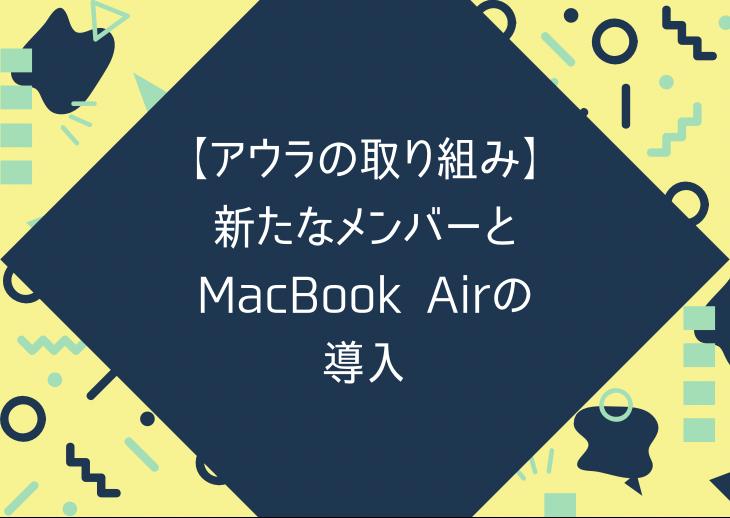 【アウラの取り組み】新たなメンバーとMacbook Airの導入
