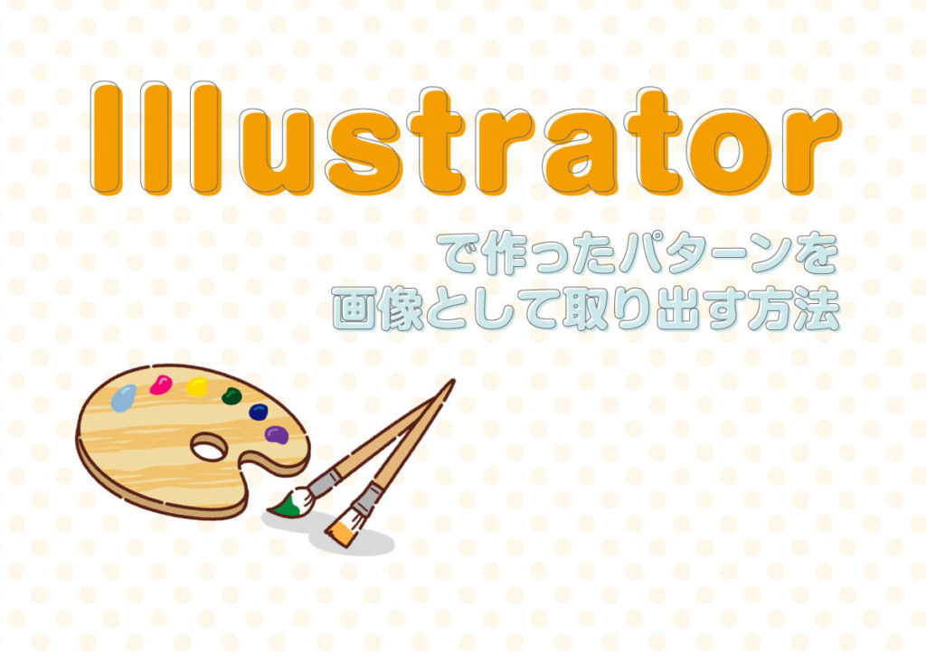 Illustratorのパターンからファイルを作りたい時に役立つ方法